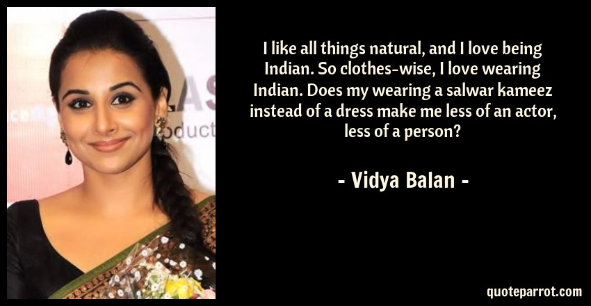 Vidya Balan Quote: I like all things natural, and I love being Indian. So clothes-wise, I love wearing Indian. Does my wearing a salwar kameez instead of a dress make me less of an actor, less of a person?
