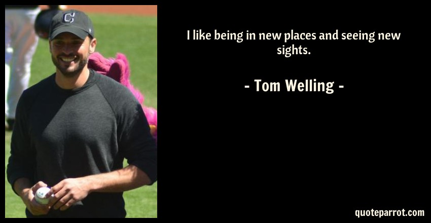 Tom Welling Quote: I like being in new places and seeing new sights.