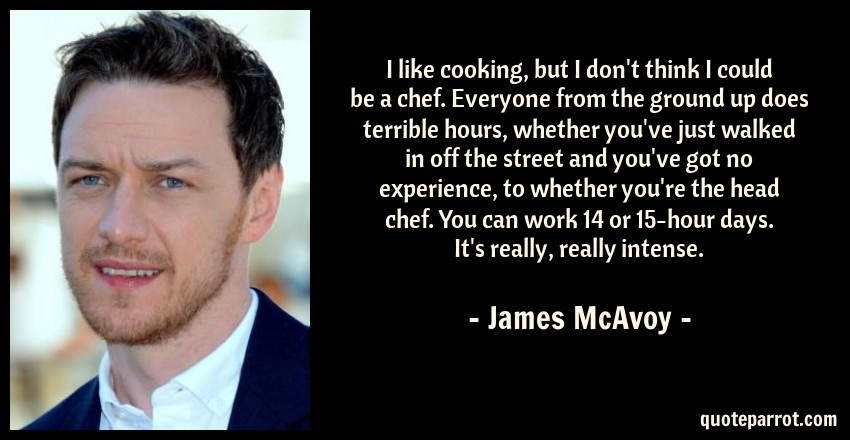 James McAvoy Quote: I like cooking, but I don't think I could be a chef. Everyone from the ground up does terrible hours, whether you've just walked in off the street and you've got no experience, to whether you're the head chef. You can work 14 or 15-hour days. It's really, really intense.