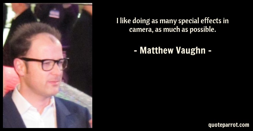 Matthew Vaughn Quote: I like doing as many special effects in camera, as much as possible.
