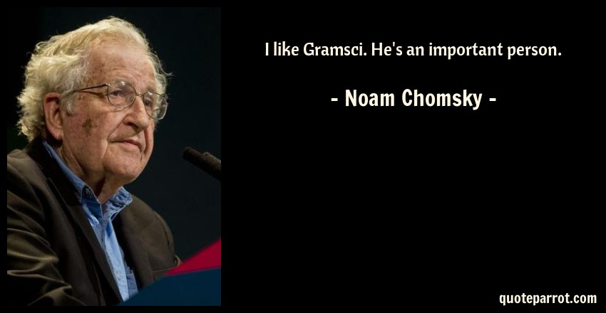 Noam Chomsky Quote: I like Gramsci. He's an important person.