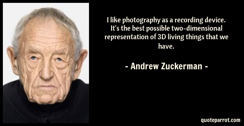 Andrew Zuckerman Quote: I like photography as a recording device. It's the best possible two-dimensional representation of 3D living things that we have.