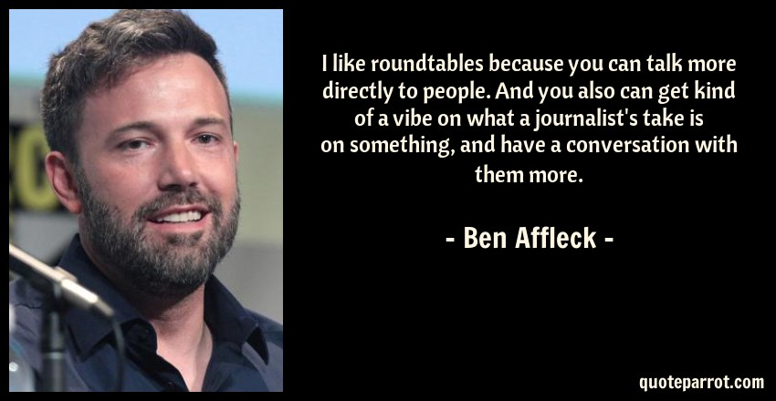Ben Affleck Quote: I like roundtables because you can talk more directly to people. And you also can get kind of a vibe on what a journalist's take is on something, and have a conversation with them more.