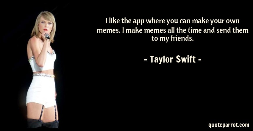Taylor Swift Quote: I like the app where you can make your own memes. I make memes all the time and send them to my friends.