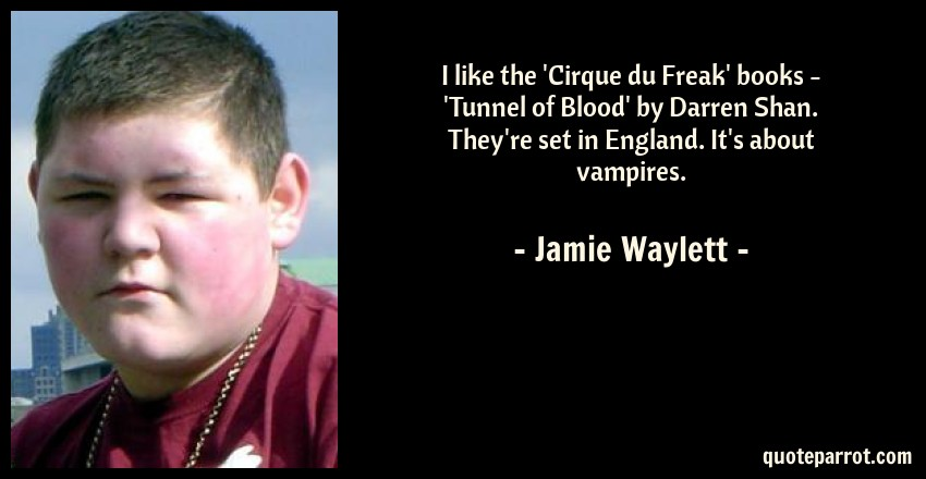 Jamie Waylett Quote: I like the 'Cirque du Freak' books - 'Tunnel of Blood' by Darren Shan. They're set in England. It's about vampires.