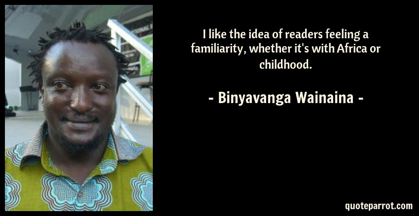 Binyavanga Wainaina Quote: I like the idea of readers feeling a familiarity, whether it's with Africa or childhood.