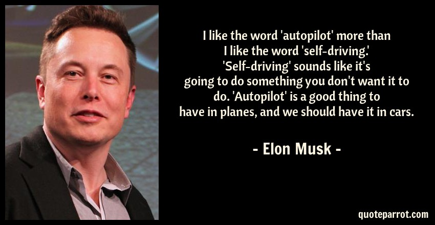 Elon Musk Quote: I like the word 'autopilot' more than I like the word 'self-driving.' 'Self-driving' sounds like it's going to do something you don't want it to do. 'Autopilot' is a good thing to have in planes, and we should have it in cars.