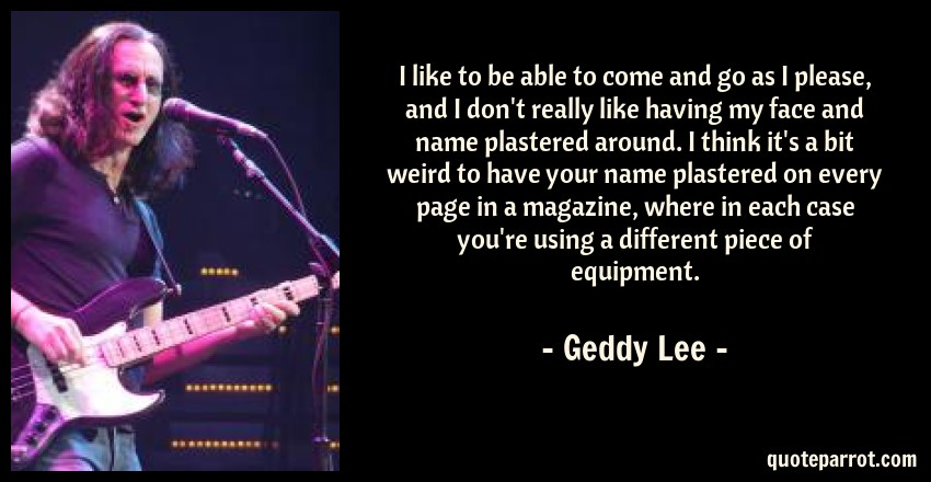 Geddy Lee Quote: I like to be able to come and go as I please, and I don't really like having my face and name plastered around. I think it's a bit weird to have your name plastered on every page in a magazine, where in each case you're using a different piece of equipment.