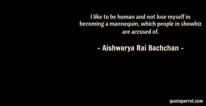 Aishwarya Rai Bachchan Quote: I like to be human and not lose myself in becoming a mannequin, which people in showbiz are accused of.