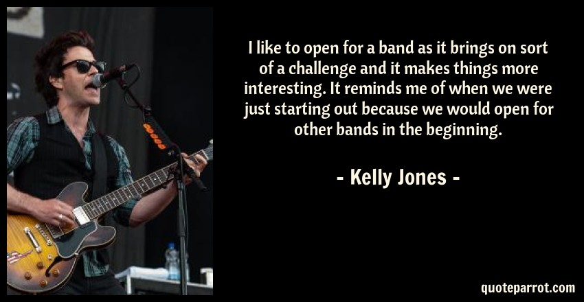 Kelly Jones Quote: I like to open for a band as it brings on sort of a challenge and it makes things more interesting. It reminds me of when we were just starting out because we would open for other bands in the beginning.