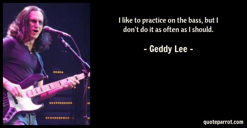 Geddy Lee Quote: I like to practice on the bass, but I don't do it as often as I should.