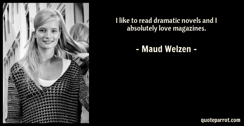 Maud Welzen Quote: I like to read dramatic novels and I absolutely love magazines.
