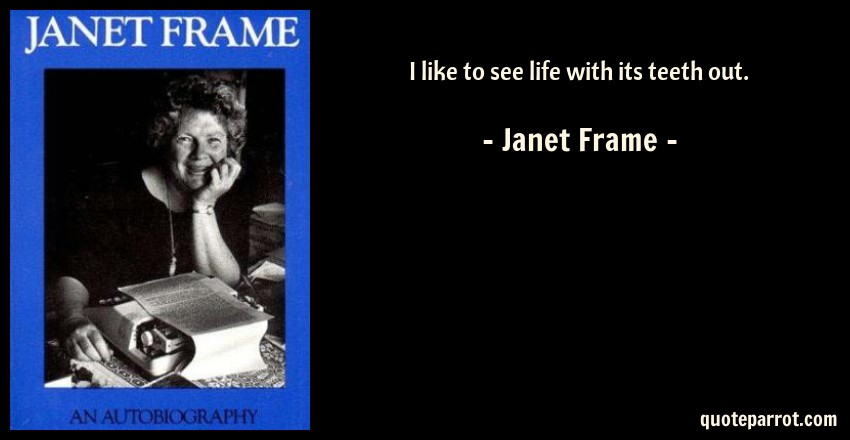 I like to see life with its teeth out. by Janet Frame - QuoteParrot