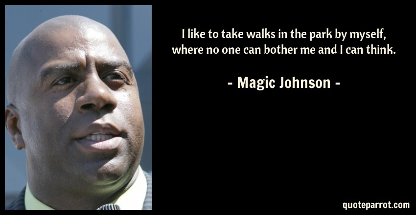 Magic Johnson Quote: I like to take walks in the park by myself, where no one can bother me and I can think.