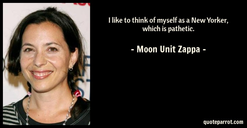 Moon Unit Zappa Quote: I like to think of myself as a New Yorker, which is pathetic.
