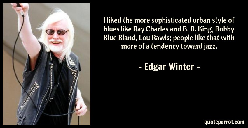 Edgar Winter Quote: I liked the more sophisticated urban style of blues like Ray Charles and B. B. King, Bobby Blue Bland, Lou Rawls; people like that with more of a tendency toward jazz.