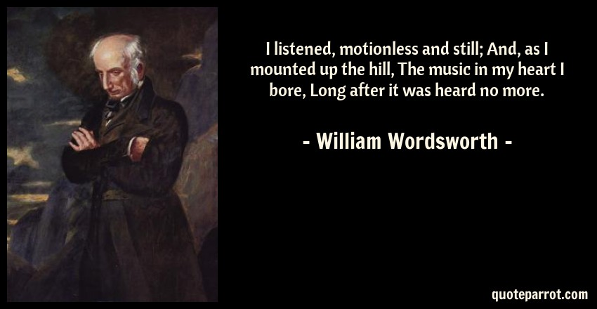 William Wordsworth Quote: I listened, motionless and still; And, as I mounted up the hill, The music in my heart I bore, Long after it was heard no more.