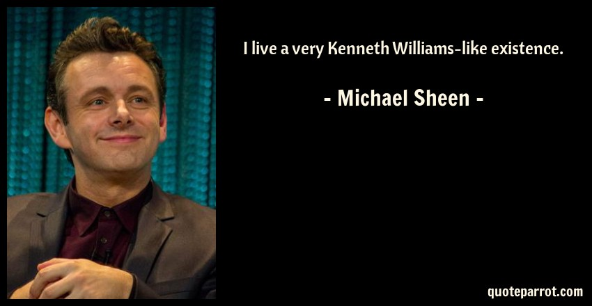 Michael Sheen Quote: I live a very Kenneth Williams-like existence.