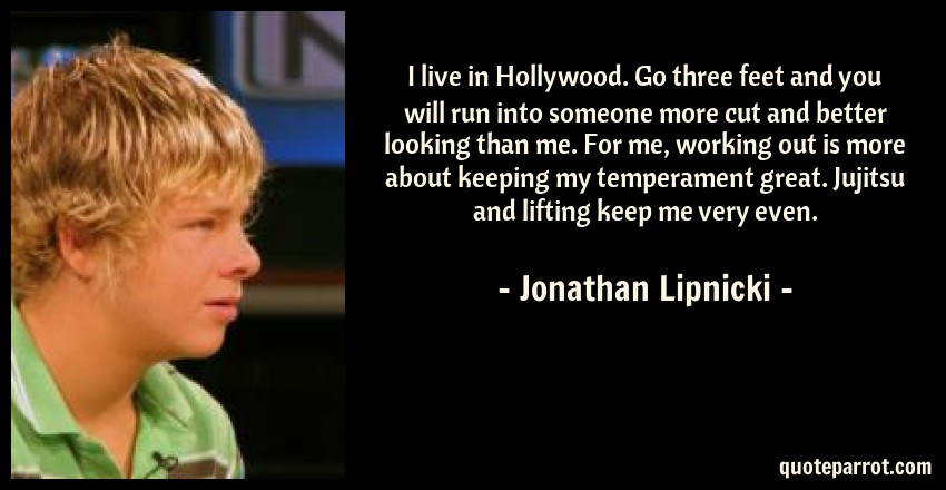 Jonathan Lipnicki Quote: I live in Hollywood. Go three feet and you will run into someone more cut and better looking than me. For me, working out is more about keeping my temperament great. Jujitsu and lifting keep me very even.