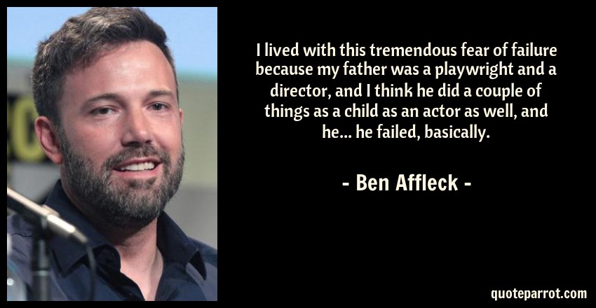 Ben Affleck Quote: I lived with this tremendous fear of failure because my father was a playwright and a director, and I think he did a couple of things as a child as an actor as well, and he... he failed, basically.