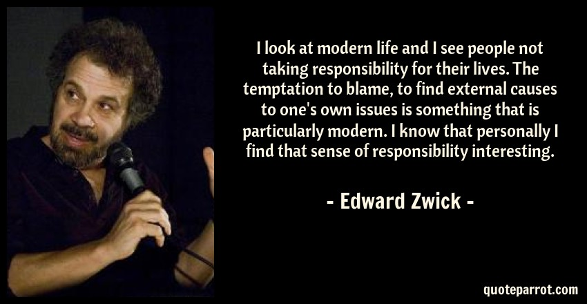 Edward Zwick Quote: I look at modern life and I see people not taking responsibility for their lives. The temptation to blame, to find external causes to one's own issues is something that is particularly modern. I know that personally I find that sense of responsibility interesting.