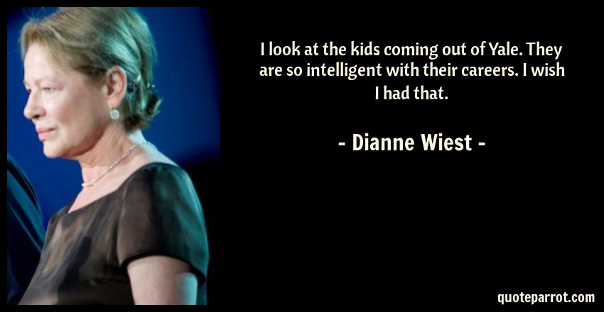Dianne Wiest Quote: I look at the kids coming out of Yale. They are so intelligent with their careers. I wish I had that.