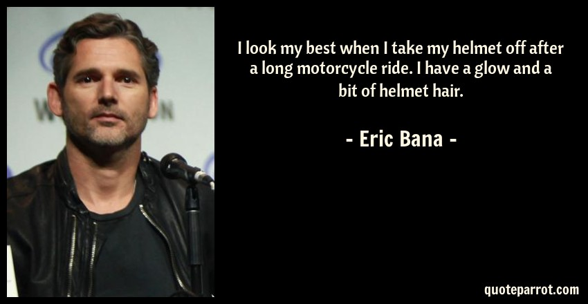 Eric Bana Quote: I look my best when I take my helmet off after a long motorcycle ride. I have a glow and a bit of helmet hair.