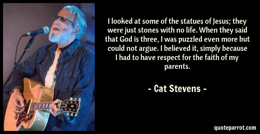 Cat Stevens Quote: I looked at some of the statues of Jesus; they were just stones with no life. When they said that God is three, I was puzzled even more but could not argue. I believed it, simply because I had to have respect for the faith of my parents.