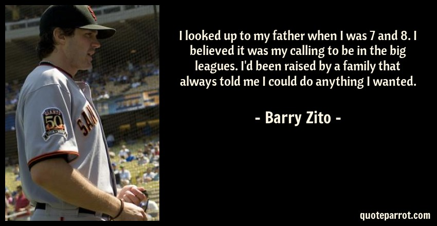 Barry Zito Quote: I looked up to my father when I was 7 and 8. I believed it was my calling to be in the big leagues. I'd been raised by a family that always told me I could do anything I wanted.