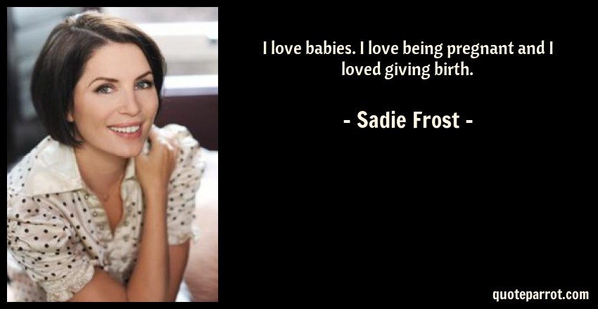 Sadie Frost Quote: I love babies. I love being pregnant and I loved giving birth.
