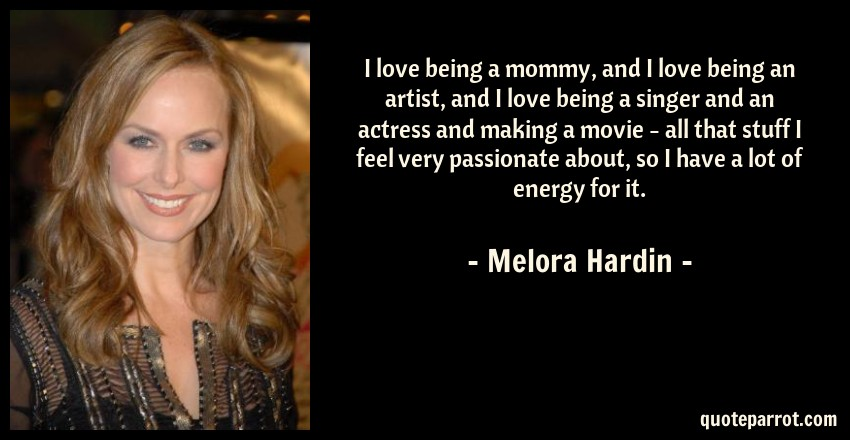 Melora Hardin Quote: I love being a mommy, and I love being an artist, and I love being a singer and an actress and making a movie - all that stuff I feel very passionate about, so I have a lot of energy for it.