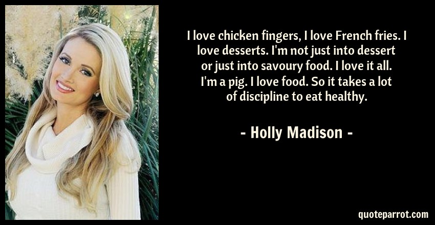 Holly Madison Quote: I love chicken fingers, I love French fries. I love desserts. I'm not just into dessert or just into savoury food. I love it all. I'm a pig. I love food. So it takes a lot of discipline to eat healthy.
