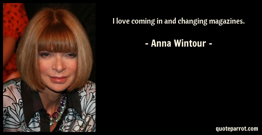 Anna Wintour Quote: I love coming in and changing magazines.