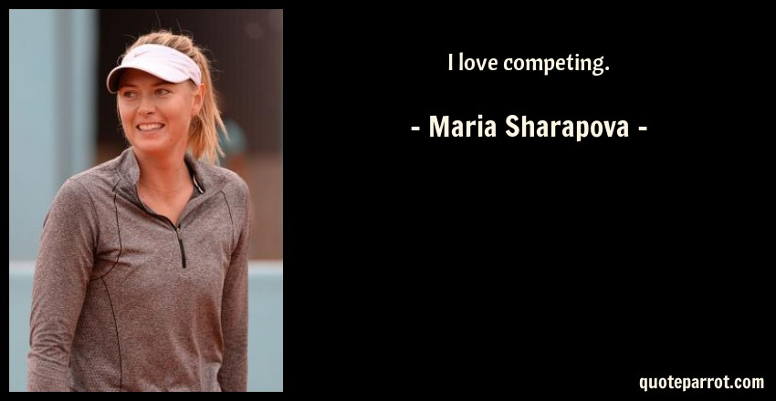 Maria Sharapova Quote: I love competing.