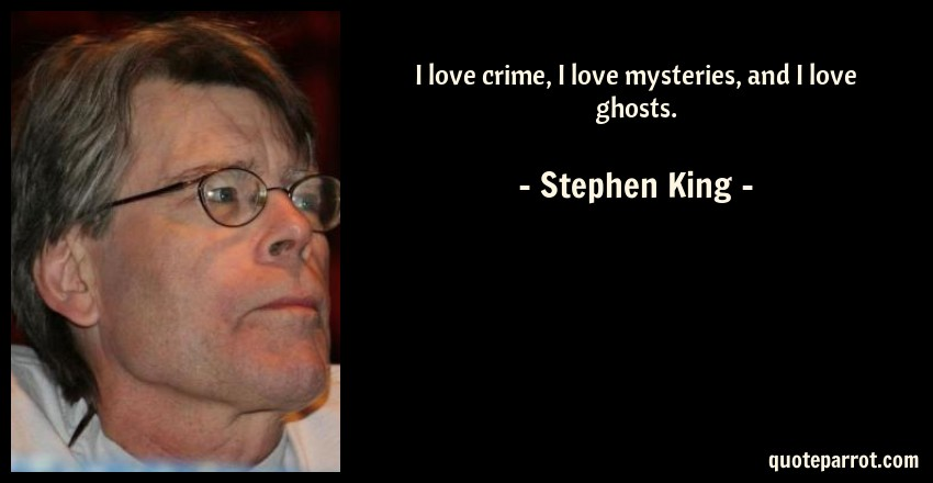 Stephen King Quote: I love crime, I love mysteries, and I love ghosts.