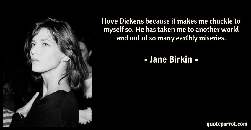 Jane Birkin Quote: I love Dickens because it makes me chuckle to myself so. He has taken me to another world and out of so many earthly miseries.