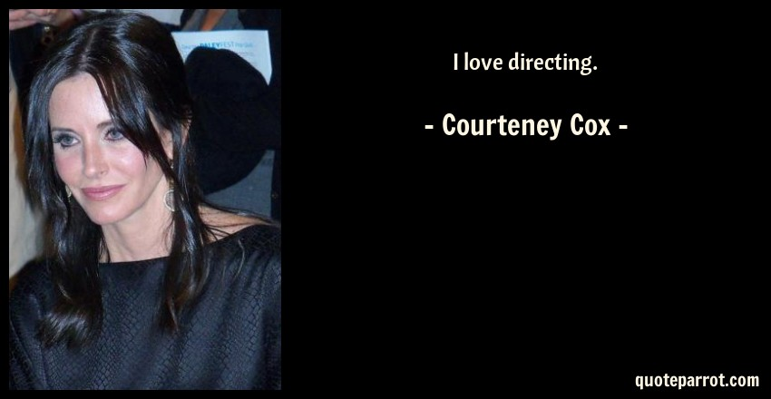 Courteney Cox Quote: I love directing.