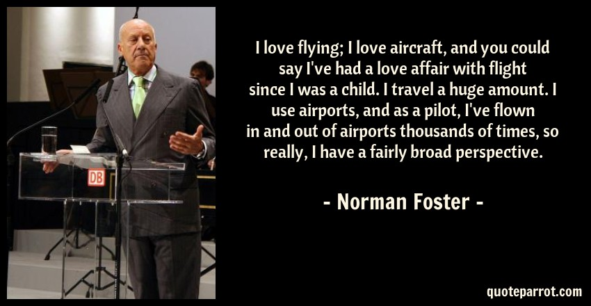 Norman Foster Quote: I love flying; I love aircraft, and you could say I've had a love affair with flight since I was a child. I travel a huge amount. I use airports, and as a pilot, I've flown in and out of airports thousands of times, so really, I have a fairly broad perspective.