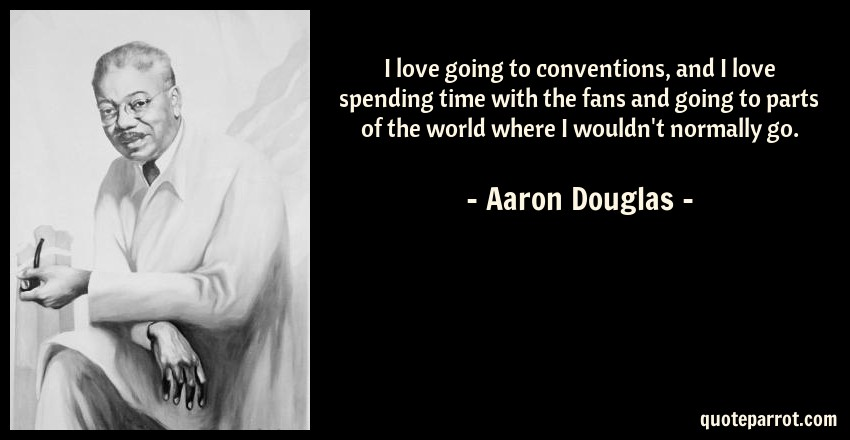 Aaron Douglas Quote: I love going to conventions, and I love spending time with the fans and going to parts of the world where I wouldn't normally go.