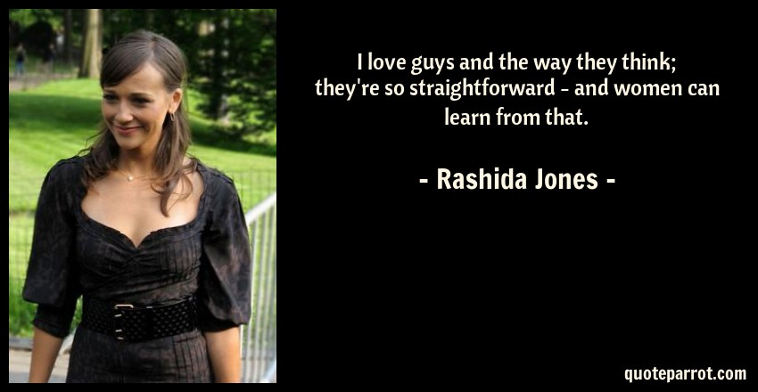 Rashida Jones Quote: I love guys and the way they think; they're so straightforward - and women can learn from that.
