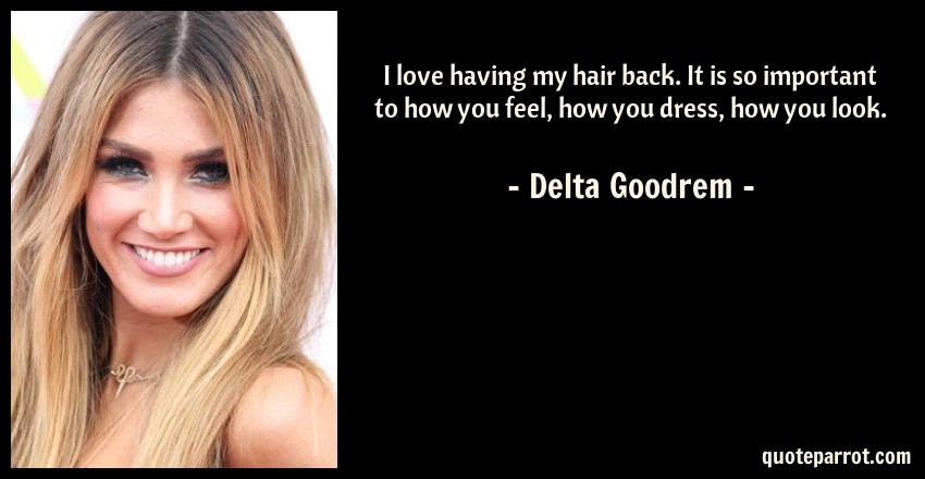 Delta Goodrem Quote: I love having my hair back. It is so important to how you feel, how you dress, how you look.