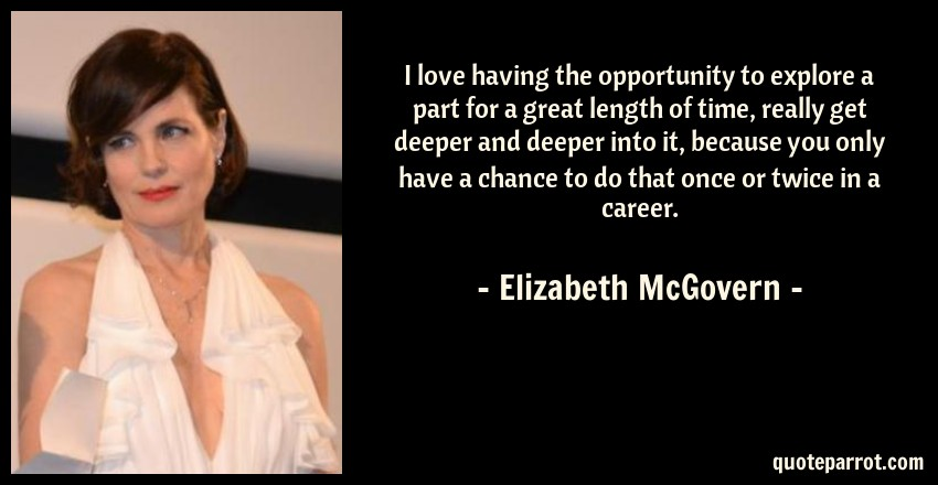 Elizabeth McGovern Quote: I love having the opportunity to explore a part for a great length of time, really get deeper and deeper into it, because you only have a chance to do that once or twice in a career.