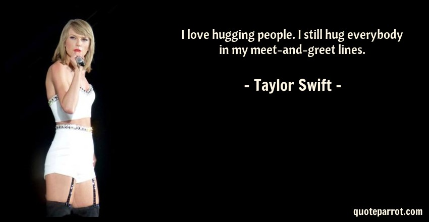 Taylor Swift Quote: I love hugging people. I still hug everybody in my meet-and-greet lines.