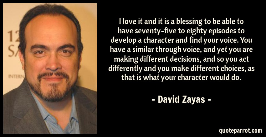 David Zayas Quote: I love it and it is a blessing to be able to have seventy-five to eighty episodes to develop a character and find your voice. You have a similar through voice, and yet you are making different decisions, and so you act differently and you make different choices, as that is what your character would do.