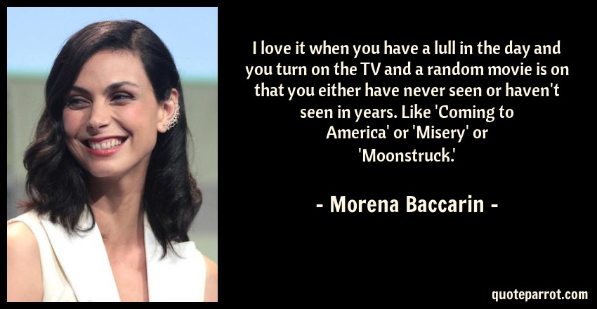 Morena Baccarin Quote: I love it when you have a lull in the day and you turn on the TV and a random movie is on that you either have never seen or haven't seen in years. Like 'Coming to America' or 'Misery' or 'Moonstruck.'
