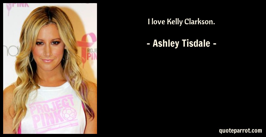 Ashley Tisdale Quote: I love Kelly Clarkson.