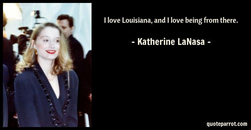 Katherine LaNasa Quote: I love Louisiana, and I love being from there.