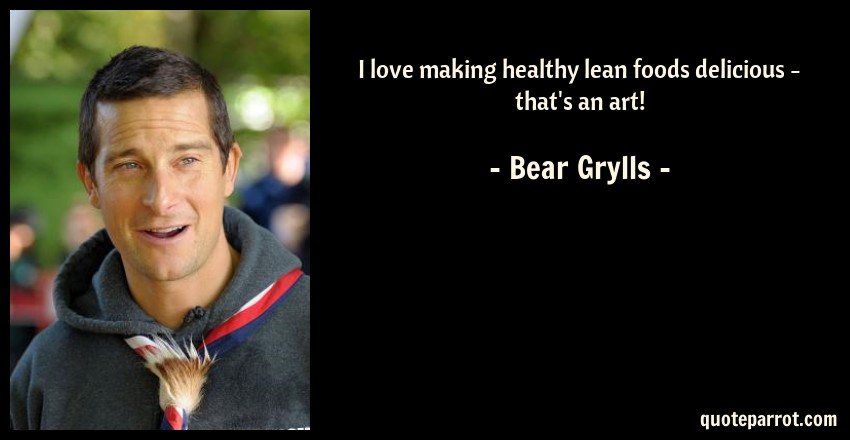 Bear Grylls Quote: I love making healthy lean foods delicious - that's an art!