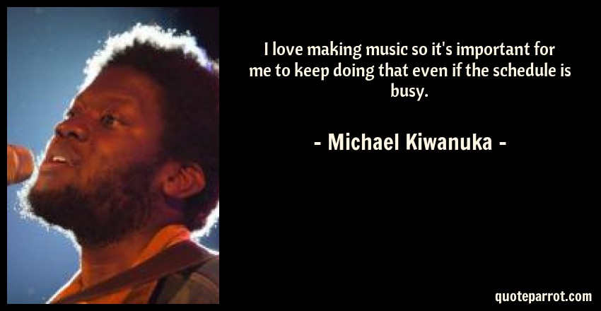 Michael Kiwanuka Quote: I love making music so it's important for me to keep doing that even if the schedule is busy.