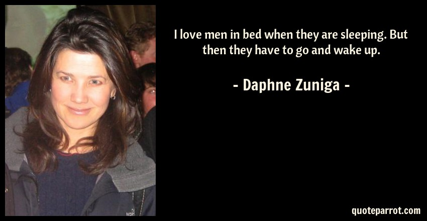 Daphne Zuniga Quote: I love men in bed when they are sleeping. But then they have to go and wake up.